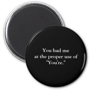 [Image credit: Zazzle] https://www.zazzle.co.uk/you_had_me_at_the_proper_use_of_youre_6_cm_round_badge-145582539358015154